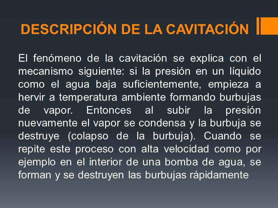 DESCRIPCIÓN DE LA CAVITACIÓN El fenómeno de la cavitación se explica con el mecanismo siguiente: si la presión en un líquido como el agua baja suficientemente, empieza a hervir a temperatura ambiente formando burbujas de vapor.