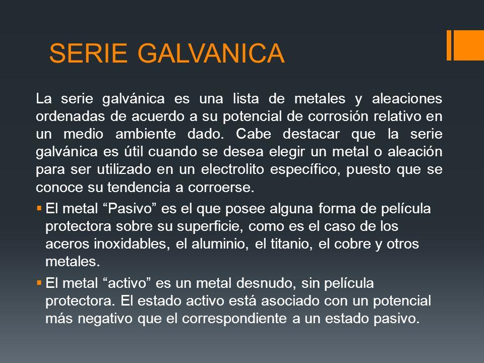 SERIE GALVANICA La serie galvánica es una lista de metales y aleaciones ordenadas de acuerdo a su potencial de corrosión relativo en un medio ambiente dado.