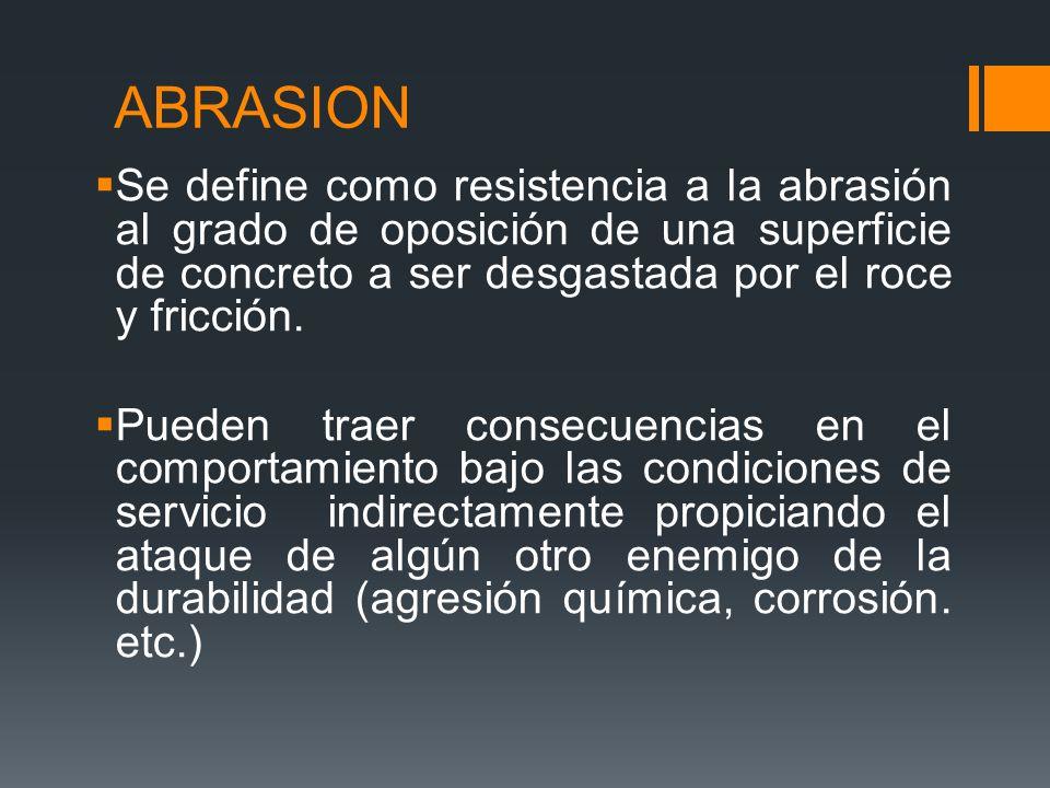 RESISTENCIA A LA ABRASION Los pisos, pavimentos y estructuras hidráulicas son expuestos a abrasión o al desgaste, por lo que en estas aplicaciones el concreto necesita tener alta resistencia a abrasión.
