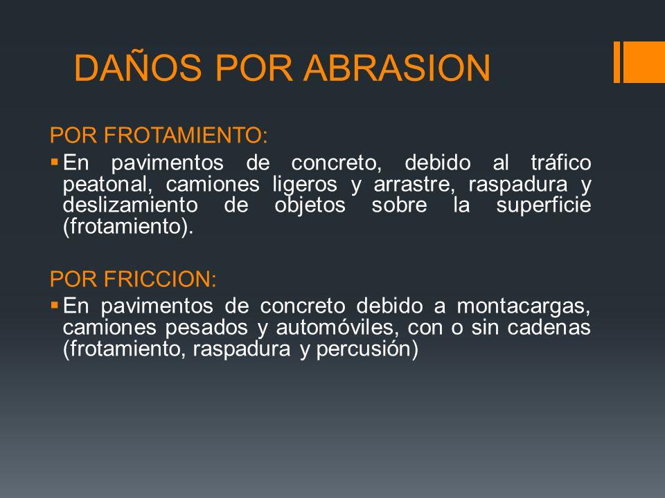 DAÑOS POR ABRASION POR FROTAMIENTO: En pavimentos de concreto, debido al tráfico peatonal, camiones ligeros y arrastre, raspadura y deslizamiento de objetos sobre la superficie (frotamiento).