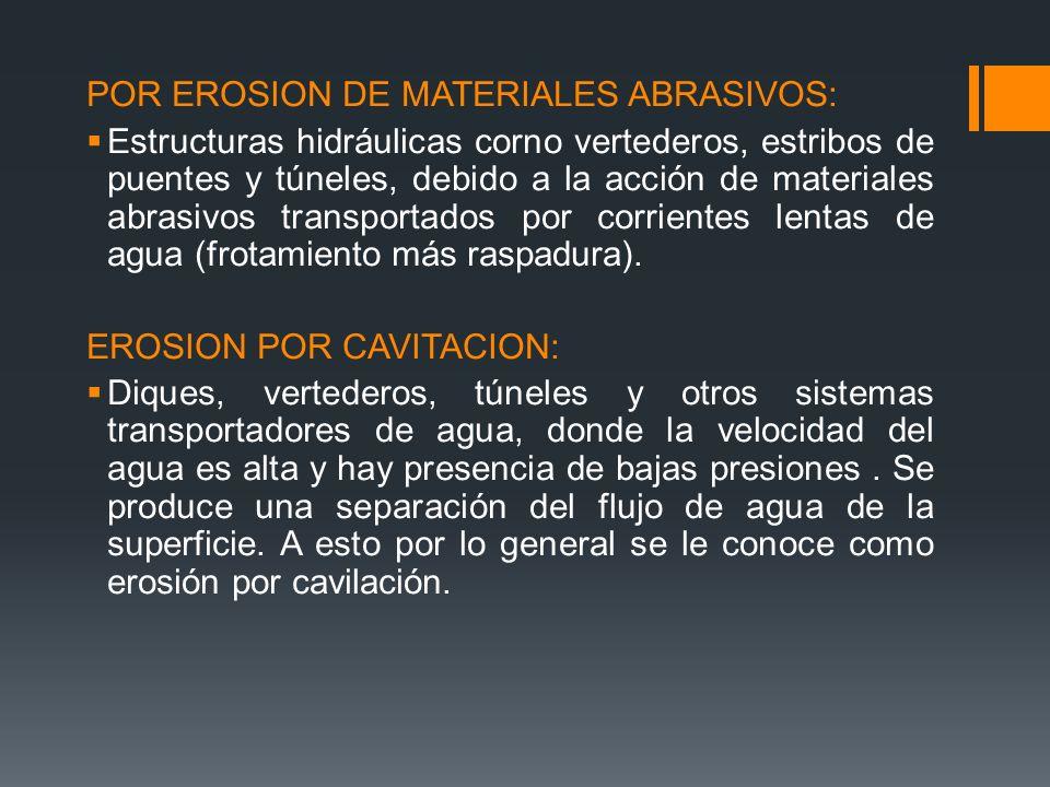 POR EROSION DE MATERIALES ABRASIVOS: Estructuras hidráulicas corno vertederos, estribos de puentes y túneles, debido a la acción de materiales abrasivos transportados por corrientes lentas de agua (frotamiento más raspadura).