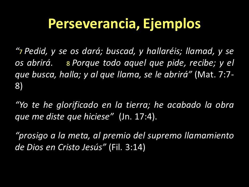 Perseverancia, Ejemplos 7 Pedid, y se os dará; buscad, y hallaréis; llamad, y se os abrirá. 8 Porque todo aquel que pide, recibe; y el que busca, hall
