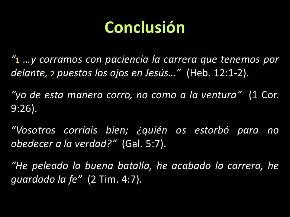 Conclusión 1 …y corramos con paciencia la carrera que tenemos por delante, 2 puestos los ojos en Jesús… (Heb. 12:1-2). yo de esta manera corro, no com