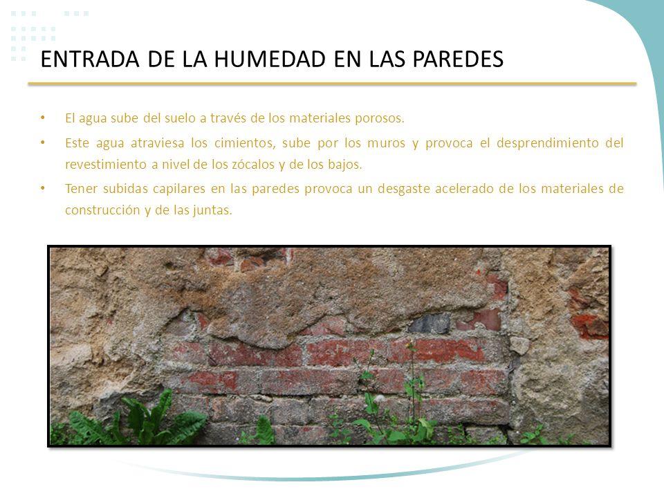 ENTRADA DE LA HUMEDAD EN LAS PAREDES El agua sube del suelo a través de los materiales porosos. Este agua atraviesa los cimientos, sube por los muros