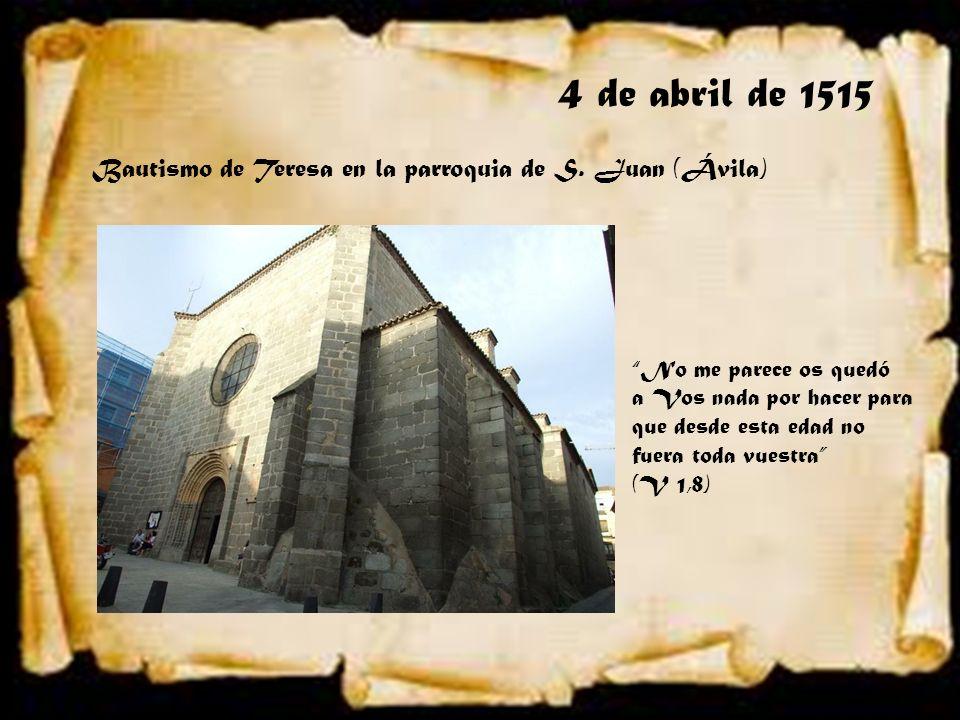 4 de abril de 1515 Bautismo de Teresa en la parroquia de S. Juan (Ávila) No me parece os quedó a Vos nada por hacer para que desde esta edad no fuera
