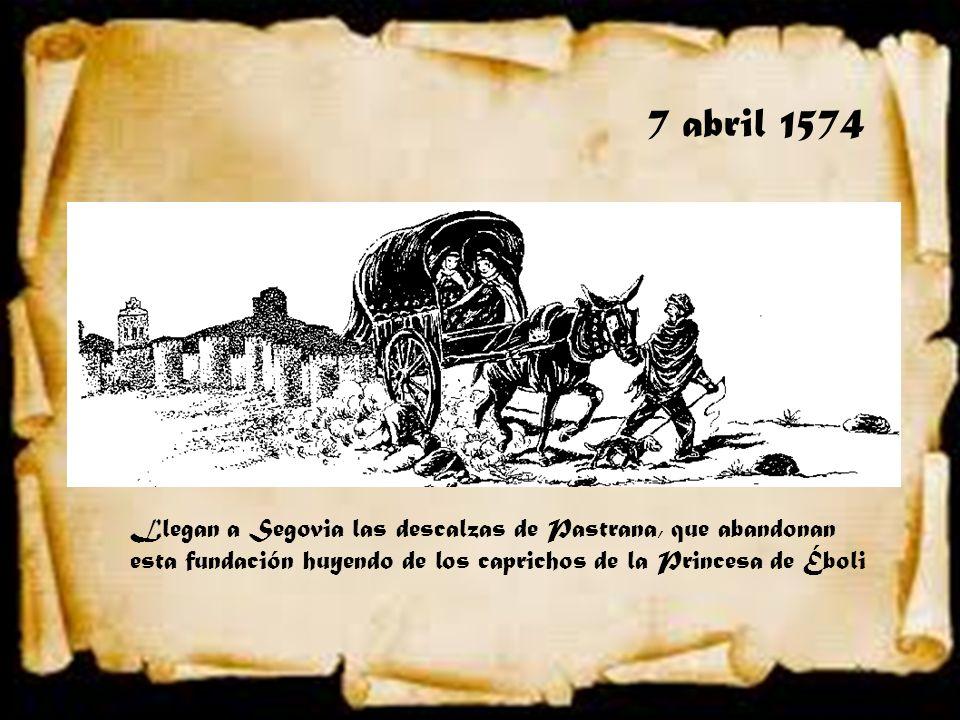7 abril 1574 Llegan a Segovia las descalzas de Pastrana, que abandonan esta fundación huyendo de los caprichos de la Princesa de Éboli