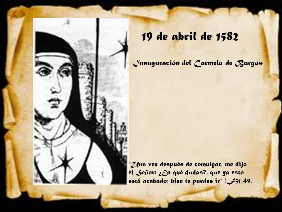 19 de abril de 1582 Inauguración del Carmelo de Burgos Una vez después de comulgar, me dijo el Señor: ¿En qué dudas?, que ya esto está acabado; bien t