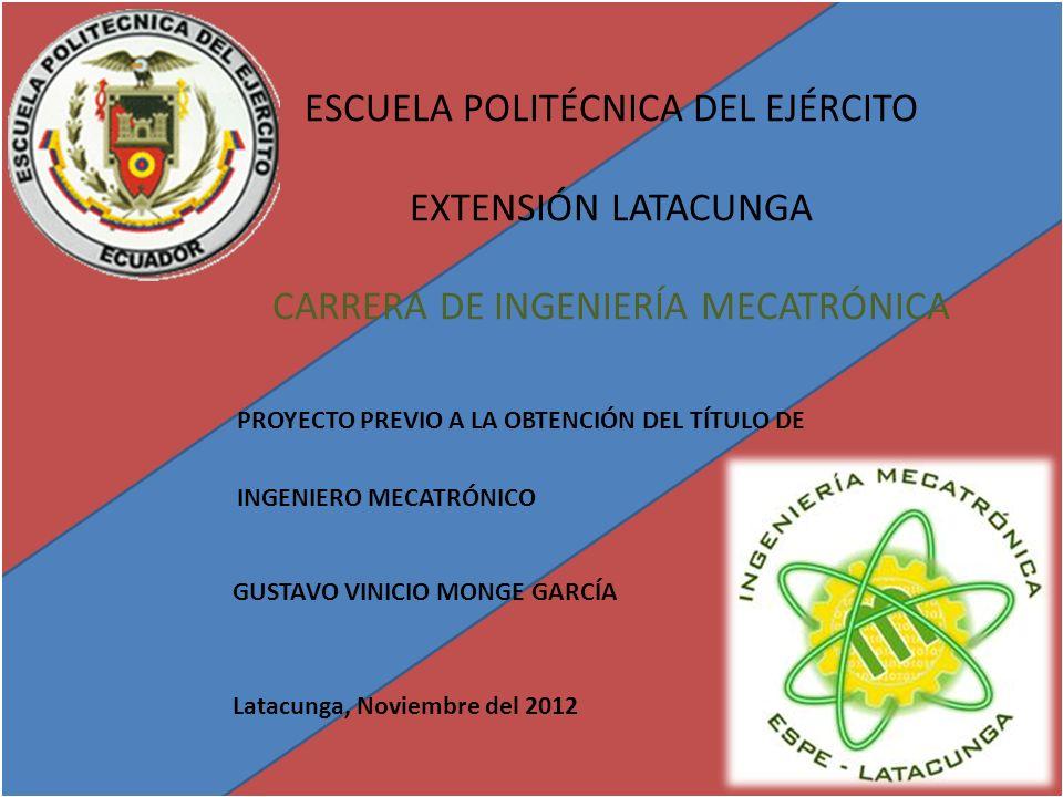 ESCUELA POLITÉCNICA DEL EJÉRCITO EXTENSIÓN LATACUNGA CARRERA DE INGENIERÍA MECATRÓNICA PROYECTO PREVIO A LA OBTENCIÓN DEL TÍTULO DE INGENIERO MECATRÓNICO GUSTAVO VINICIO MONGE GARCÍA Latacunga, Noviembre del 2012