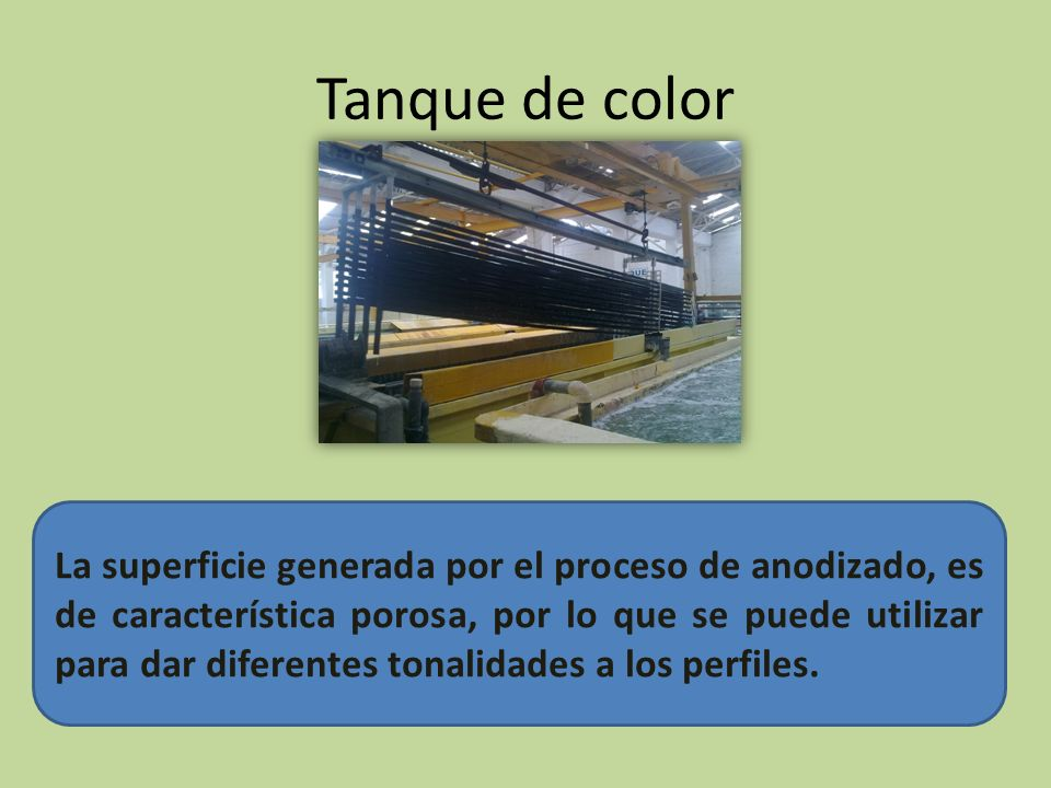 Tanque de color La superficie generada por el proceso de anodizado, es de característica porosa, por lo que se puede utilizar para dar diferentes tonalidades a los perfiles.