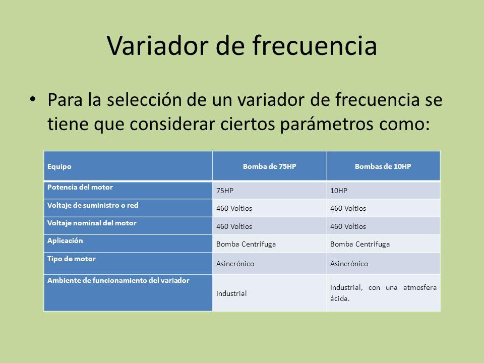 Variador de frecuencia Para la selección de un variador de frecuencia se tiene que considerar ciertos parámetros como: EquipoBomba de 75HPBombas de 10