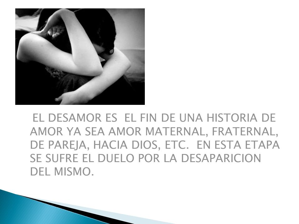 EL DESAMOR ES EL FIN DE UNA HISTORIA DE AMOR YA SEA AMOR MATERNAL, FRATERNAL, DE PAREJA, HACIA DIOS, ETC.