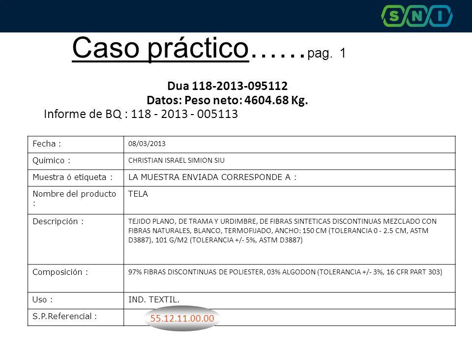 Caso práctico…… pag. 1 Dua 118-2013-095112 Datos: Peso neto: 4604.68 Kg. Informe de BQ : 118 - 2013 - 005113 Fecha : 08/03/2013 Químico : CHRISTIAN IS