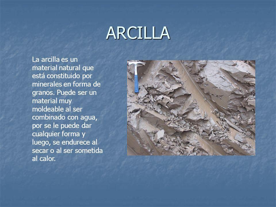 ARCILLA La arcilla es un material natural que está constituido por minerales en forma de granos. Puede ser un material muy moldeable al ser combinado