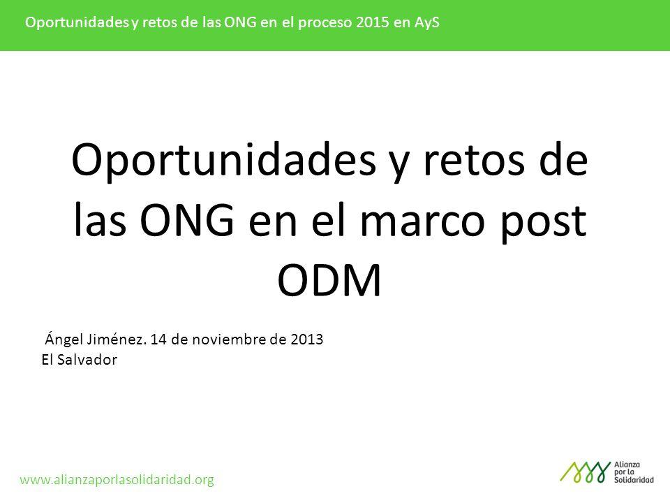 Oportunidades y retos de las ONG en el proceso 2015 en AyS Oportunidades y retos de las ONG en el marco post ODM Ángel Jiménez. 14 de noviembre de 201