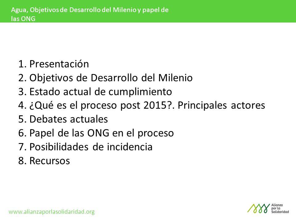 Agua, Objetivos de Desarrollo del Milenio y papel de las ONG 1.Presentación 2.Objetivos de Desarrollo del Milenio 3.Estado actual de cumplimiento 4.¿Qué es el proceso post 2015?.