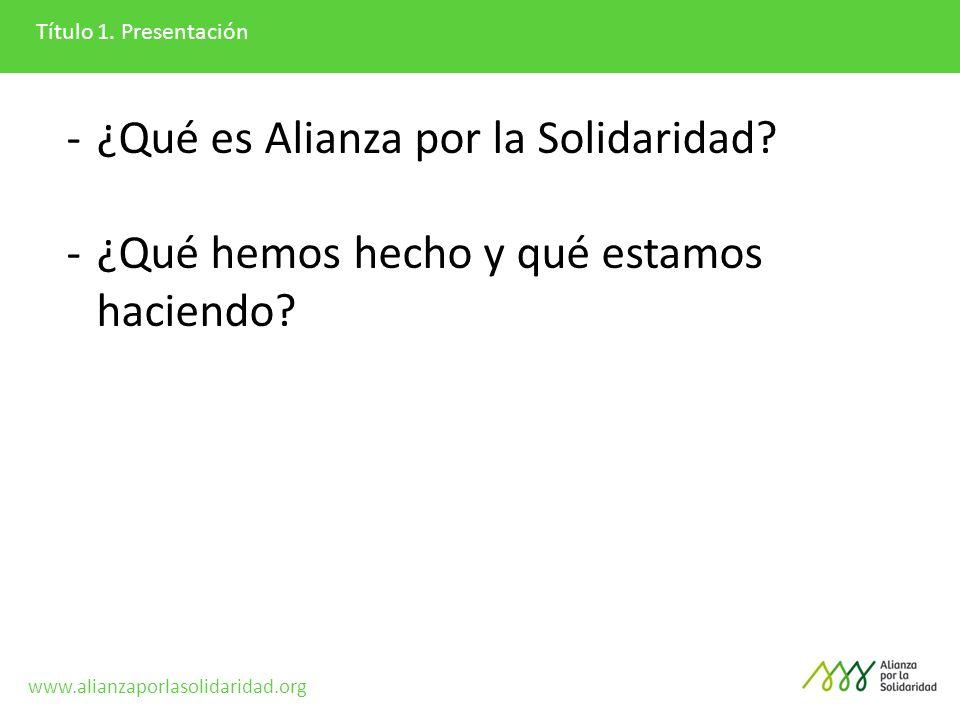 Título 1. Presentación -¿Qué es Alianza por la Solidaridad? -¿Qué hemos hecho y qué estamos haciendo? www.alianzaporlasolidaridad.org