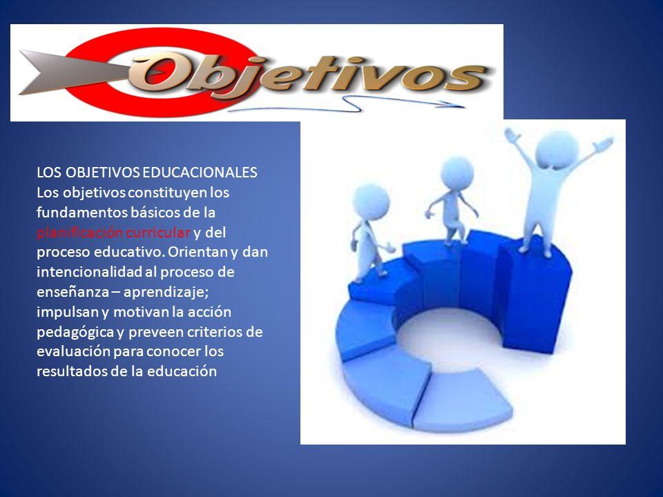 LOS OBJETIVOS EDUCACIONALES Los objetivos constituyen los fundamentos básicos de la planificación curricular y del proceso educativo.