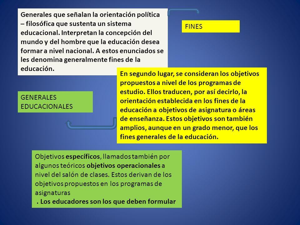 Generales que señalan la orientación política – filosófica que sustenta un sistema educacional. Interpretan la concepción del mundo y del hombre que l