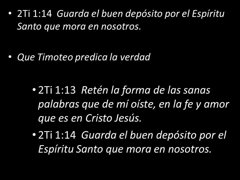2Ti 1:14 Guarda el buen depósito por el Espíritu Santo que mora en nosotros. Que Timoteo predica la verdad 2Ti 1:13 Retén la forma de las sanas palabr
