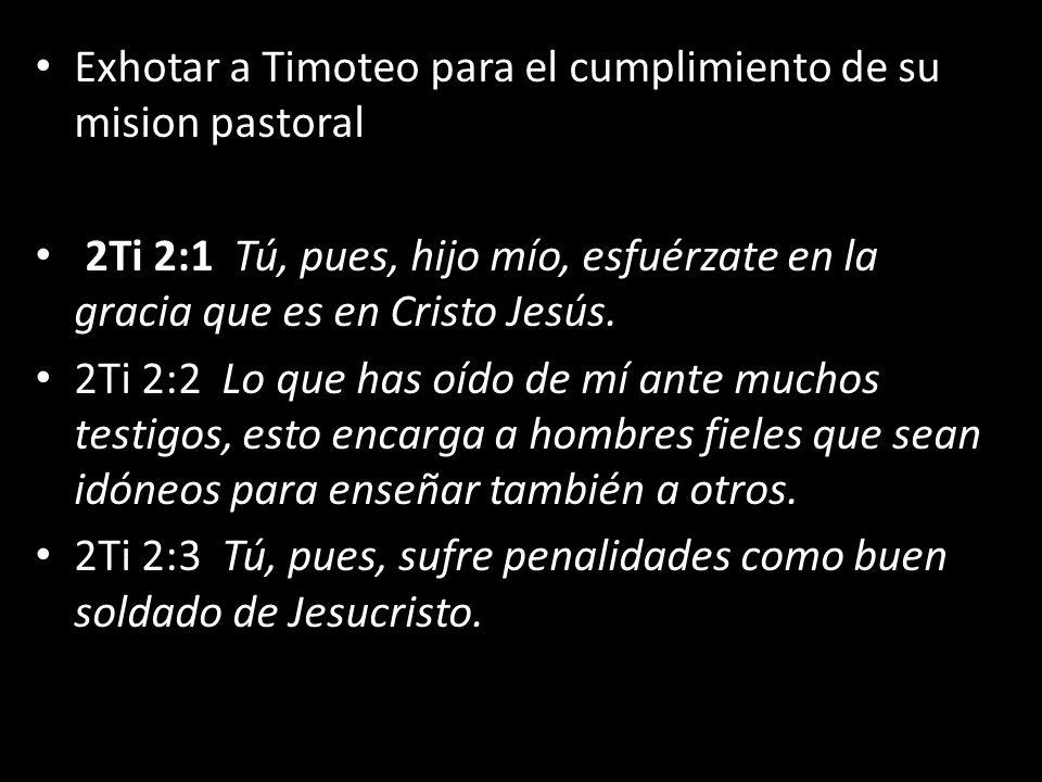 Exhotar a Timoteo para el cumplimiento de su mision pastoral 2Ti 2:1 Tú, pues, hijo mío, esfuérzate en la gracia que es en Cristo Jesús. 2Ti 2:2 Lo qu