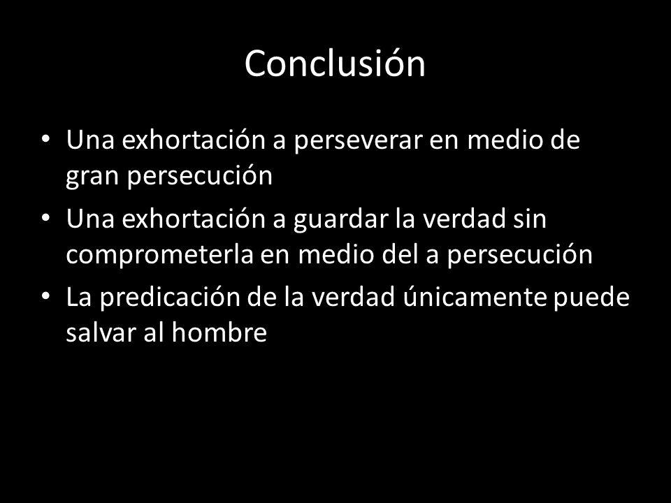 Conclusión Una exhortación a perseverar en medio de gran persecución Una exhortación a guardar la verdad sin comprometerla en medio del a persecución