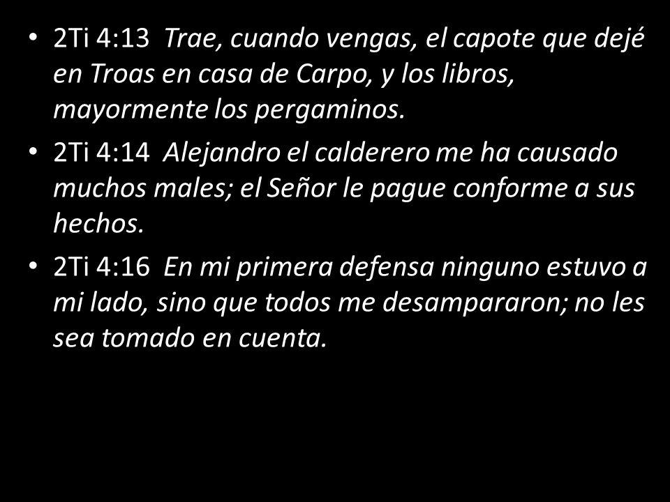 2Ti 4:13 Trae, cuando vengas, el capote que dejé en Troas en casa de Carpo, y los libros, mayormente los pergaminos. 2Ti 4:14 Alejandro el calderero m