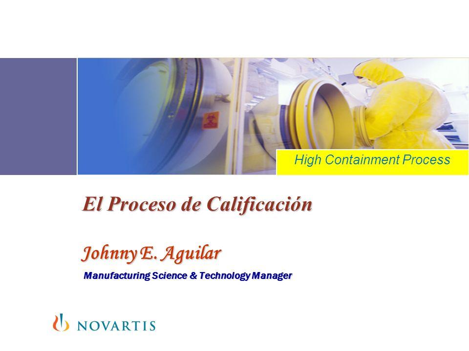 El Proceso de Calificación Johnny E. Aguilar Manufacturing Science & Technology Manager Tertulias Dr. Salazar High Containment Process