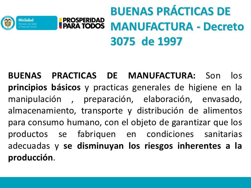 BUENAS PRÁCTICAS DE MANUFACTURA - Decreto 3075 de 1997 BUENAS PRACTICAS DE MANUFACTURA: Son los principios básicos y practicas generales de higiene en la manipulación, preparación, elaboración, envasado, almacenamiento, transporte y distribución de alimentos para consumo humano, con el objeto de garantizar que los productos se fabriquen en condiciones sanitarias adecuadas y se disminuyan los riesgos inherentes a la producción.