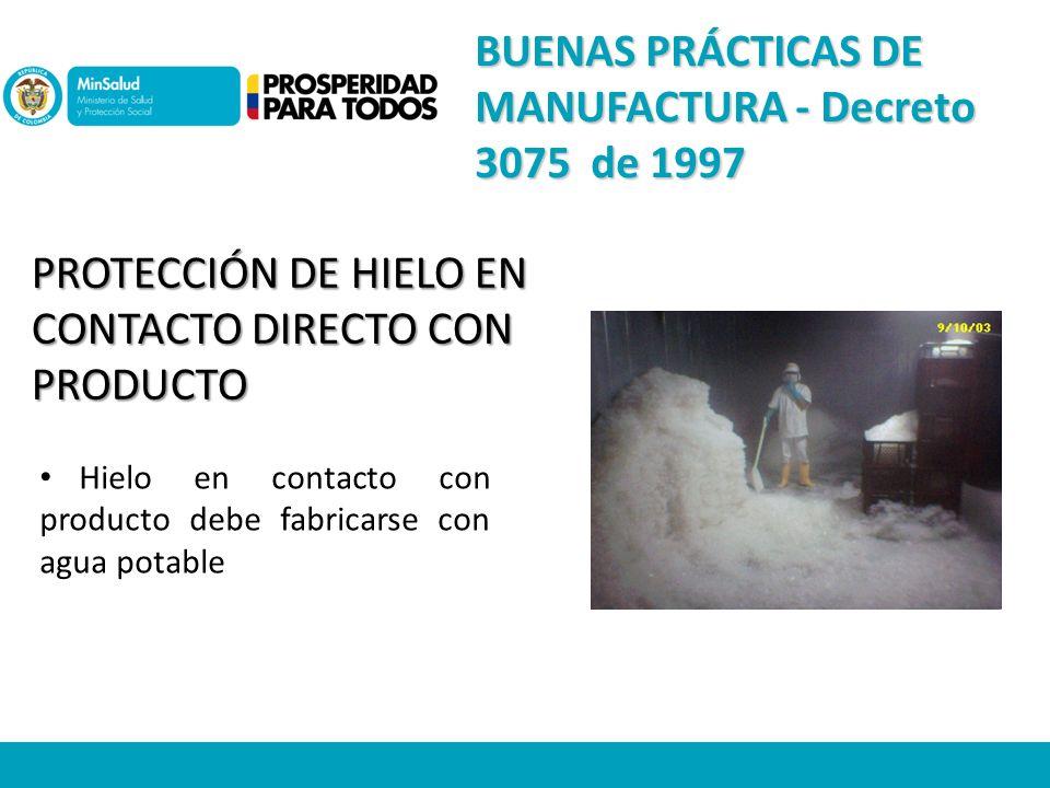 PROTECCIÓN DE HIELO EN CONTACTO DIRECTO CON PRODUCTO Hielo en contacto con producto debe fabricarse con agua potable BUENAS PRÁCTICAS DE MANUFACTURA - Decreto 3075 de 1997
