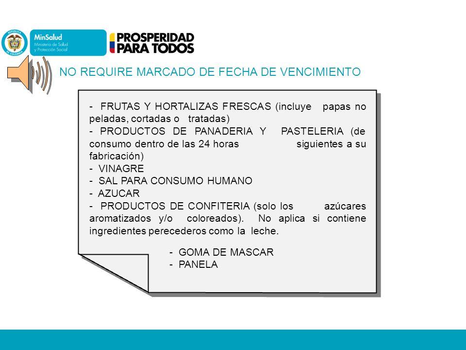 NO REQUIRE MARCADO DE FECHA DE VENCIMIENTO - FRUTAS Y HORTALIZAS FRESCAS (incluye papas no peladas, cortadas o tratadas) - PRODUCTOS DE PANADERIA Y PASTELERIA (de consumo dentro de las 24 horas siguientes a su fabricación) - VINAGRE - SAL PARA CONSUMO HUMANO - AZUCAR - PRODUCTOS DE CONFITERIA (solo los azúcares aromatizados y/o coloreados).