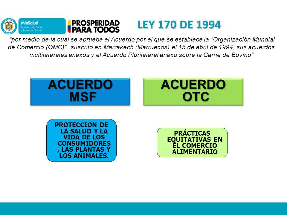 LEY 170 DE 1994 por medio de la cual se aprueba el Acuerdo por el que se establece la Organización Mundial de Comercio (OMC) , suscrito en Marrakech (Marruecos) el 15 de abril de 1994, sus acuerdos multilaterales anexos y el Acuerdo Plurilateral anexo sobre la Carne de Bovino ACUERDO MSF ACUERDO OTC PROTECCION DE LA SALUD Y LA VIDA DE LOS CONSUMIDORES, LAS PLANTAS Y LOS ANIMALES.