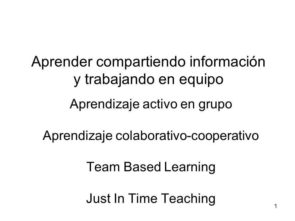 Aprender compartiendo información y trabajando en equipo Aprendizaje activo en grupo Aprendizaje colaborativo-cooperativo Team Based Learning Just In