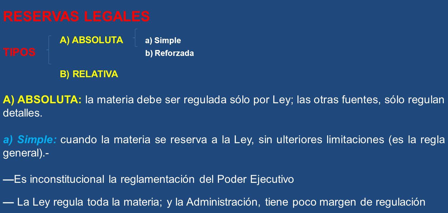 RESERVAS LEGALES A) ABSOLUTA a) Simple TIPOS b) Reforzada B) RELATIVA A) ABSOLUTA: la materia debe ser regulada sólo por Ley; las otras fuentes, sólo