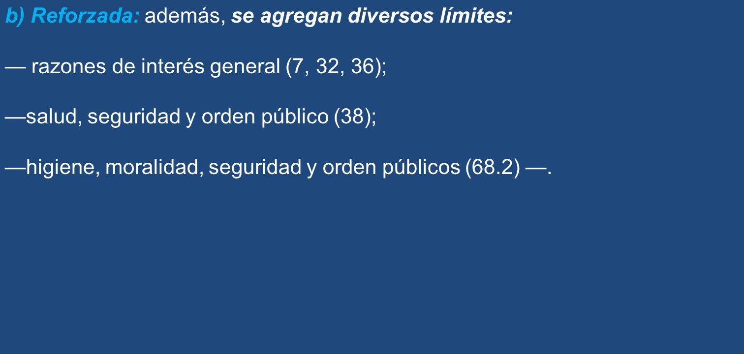 b) Reforzada: además, se agregan diversos límites: razones de interés general (7, 32, 36); salud, seguridad y orden público (38); higiene, moralidad,