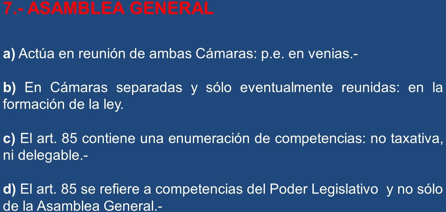 7.- ASAMBLEA GENERAL a) Actúa en reunión de ambas Cámaras: p.e. en venias.- b) En Cámaras separadas y sólo eventualmente reunidas: en la formación de