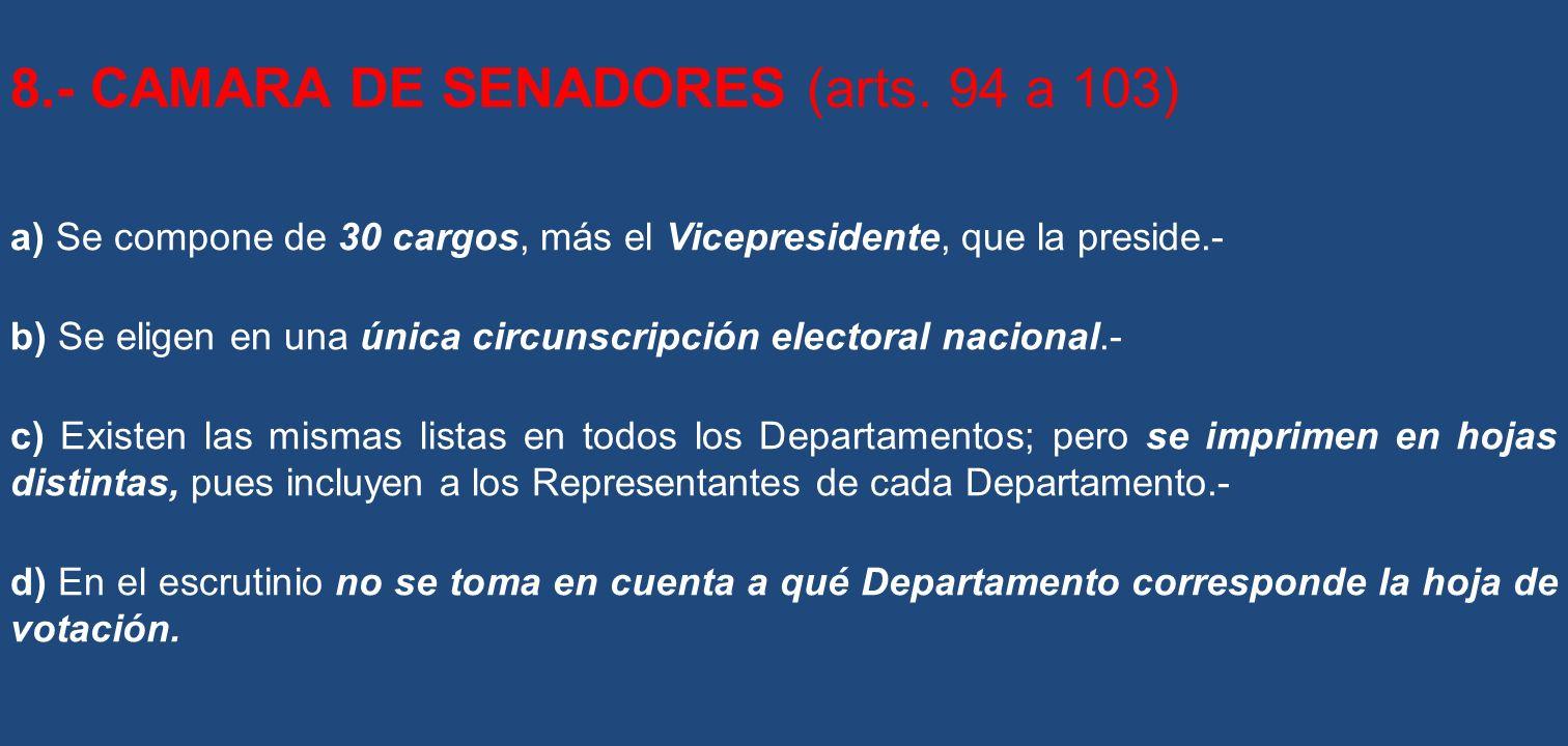 8.- CAMARA DE SENADORES (arts. 94 a 103) a) Se compone de 30 cargos, más el Vicepresidente, que la preside.- b) Se eligen en una única circunscripción