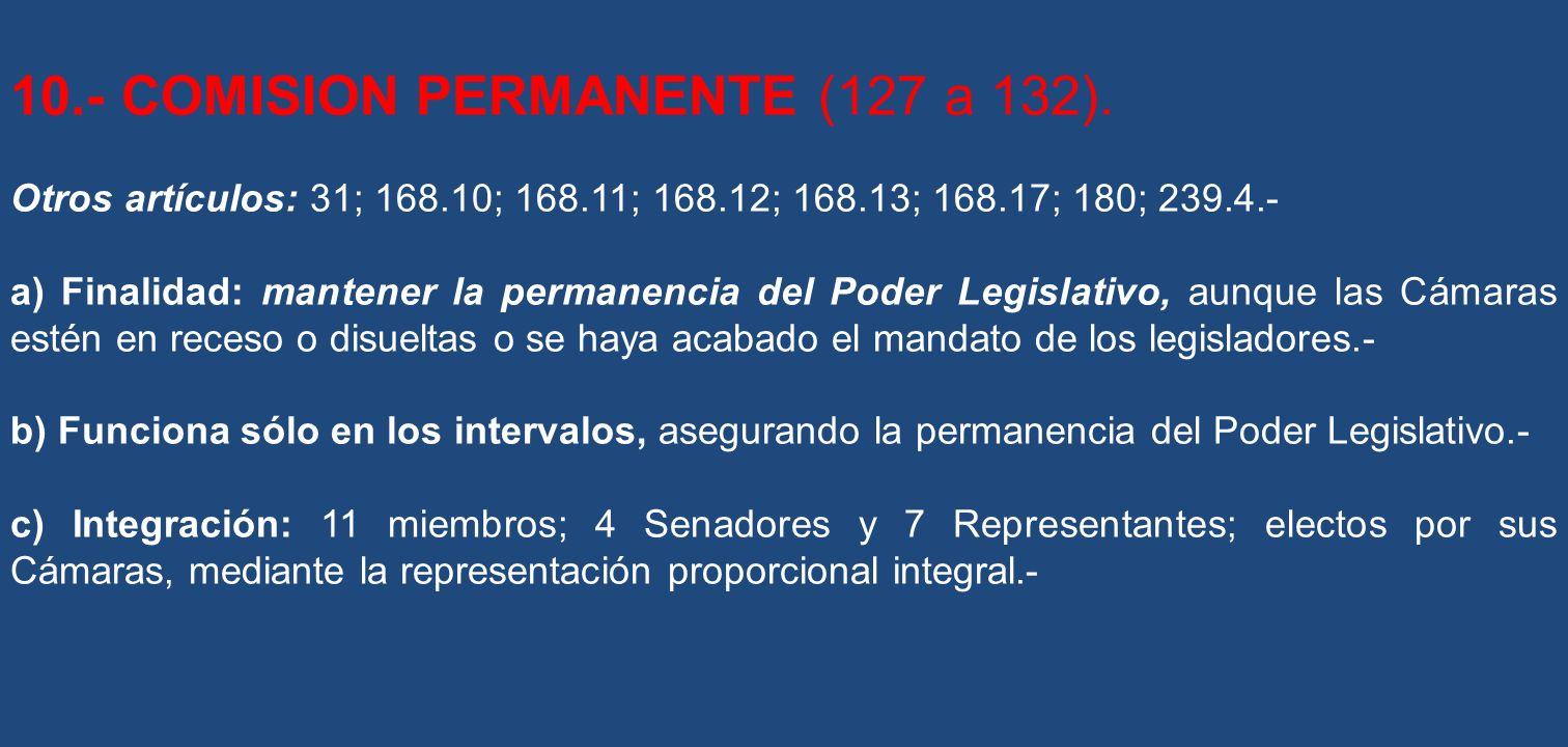 10.- COMISION PERMANENTE (127 a 132). Otros artículos: 31; 168.10; 168.11; 168.12; 168.13; 168.17; 180; 239.4.- a) Finalidad: mantener la permanencia