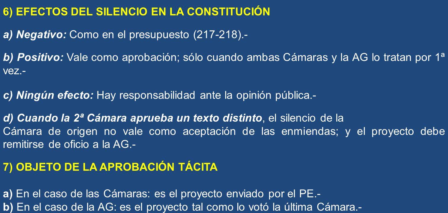 6) EFECTOS DEL SILENCIO EN LA CONSTITUCIÓN a) Negativo: Como en el presupuesto (217-218).- b) Positivo: Vale como aprobación; sólo cuando ambas Cámara