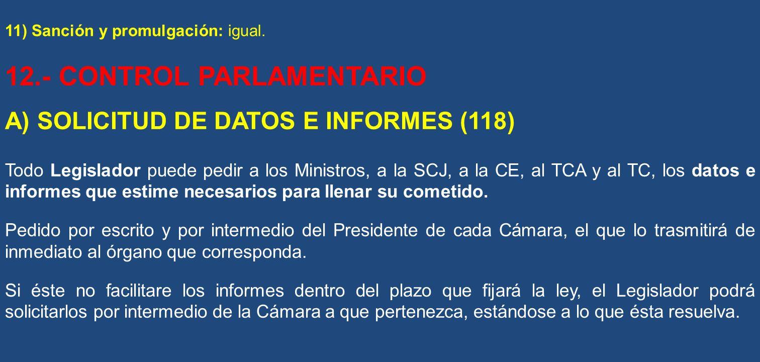 11) Sanción y promulgación: igual. 12.- CONTROL PARLAMENTARIO A) SOLICITUD DE DATOS E INFORMES (118) Todo Legislador puede pedir a los Ministros, a la