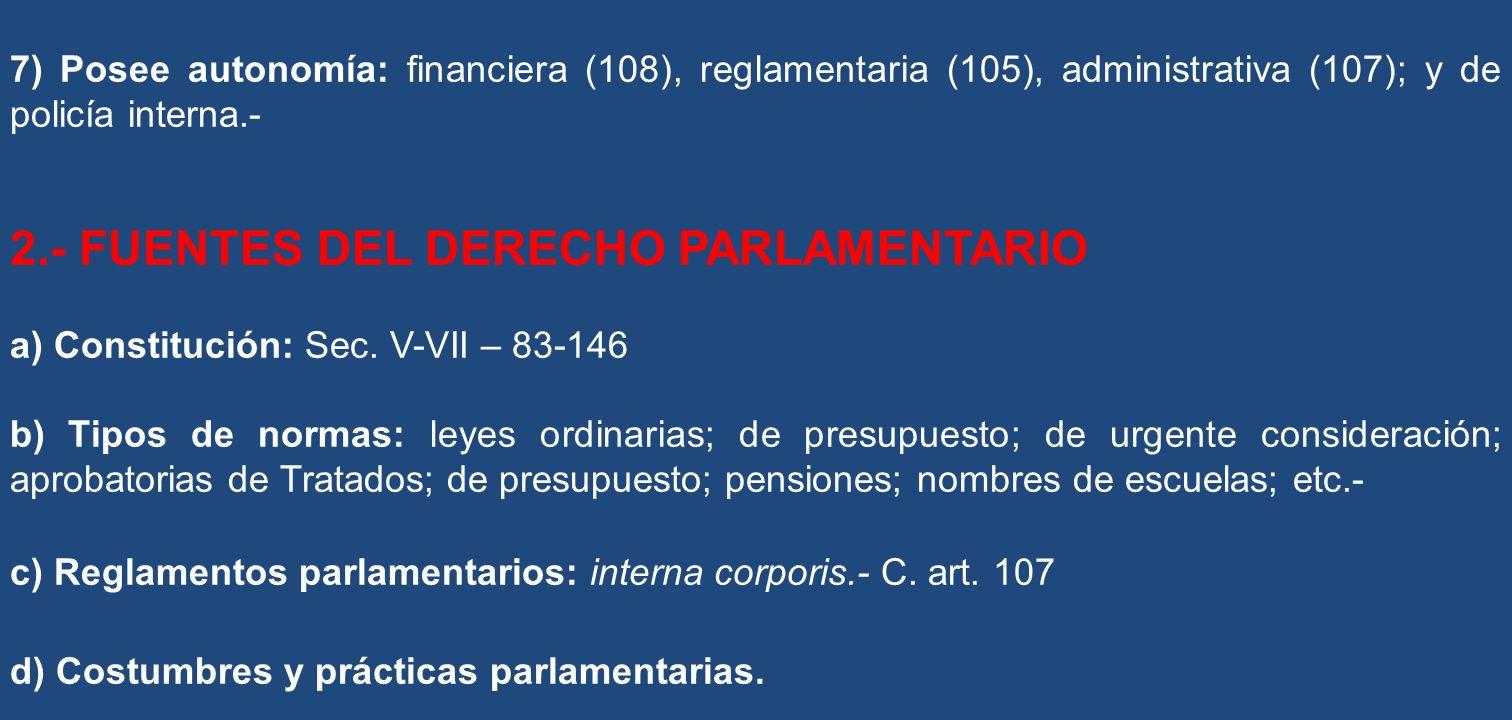 7) Posee autonomía: financiera (108), reglamentaria (105), administrativa (107); y de policía interna.- 2.- FUENTES DEL DERECHO PARLAMENTARIO a) Const