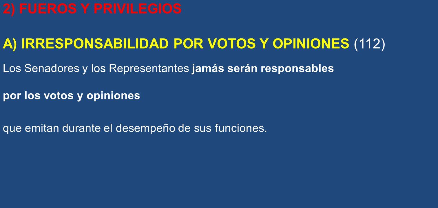 2) FUEROS Y PRIVILEGIOS A) IRRESPONSABILIDAD POR VOTOS Y OPINIONES (112) Los Senadores y los Representantes jamás serán responsables por los votos y o
