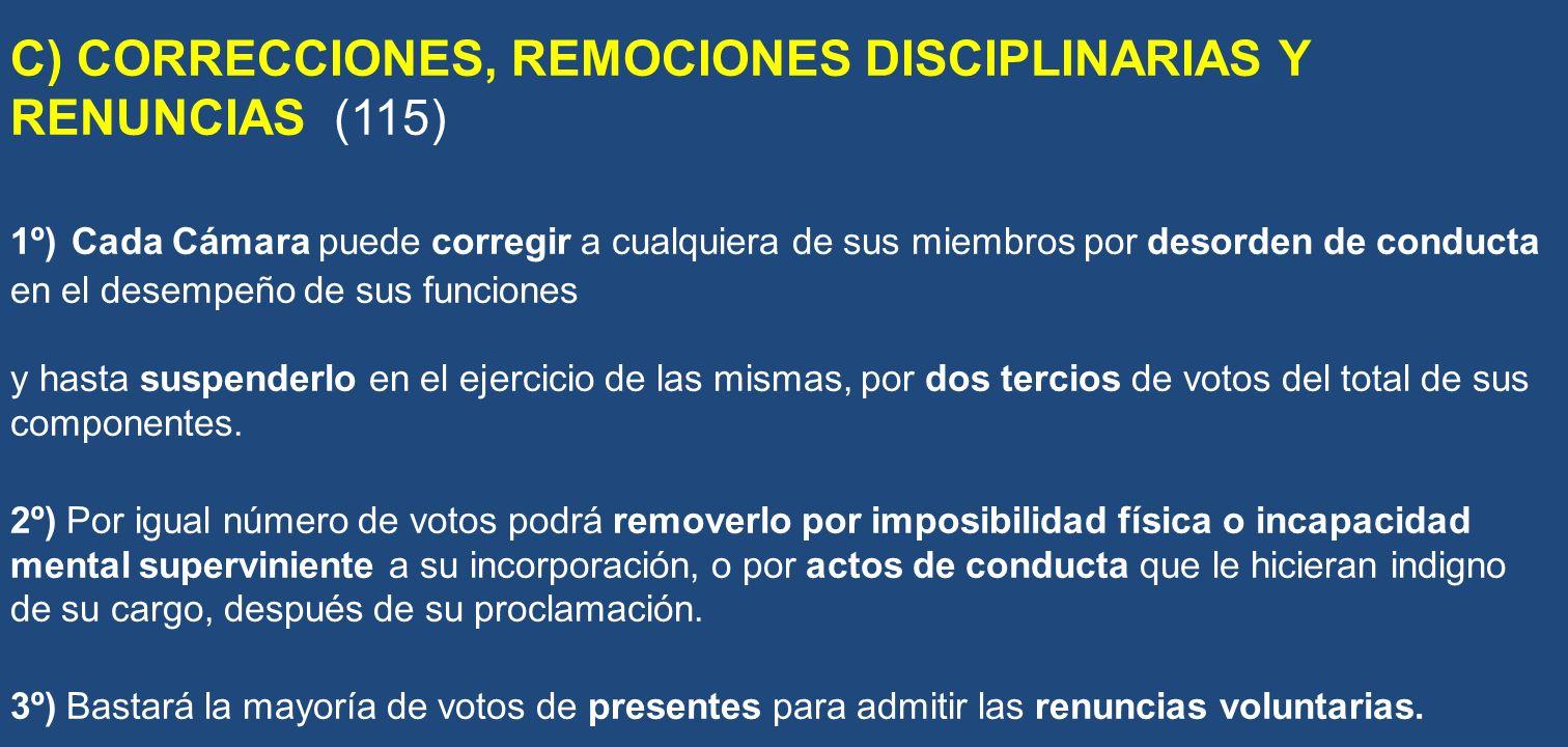 C) CORRECCIONES, REMOCIONES DISCIPLINARIAS Y RENUNCIAS (115) 1º) Cada Cámara puede corregir a cualquiera de sus miembros por desorden de conducta en e