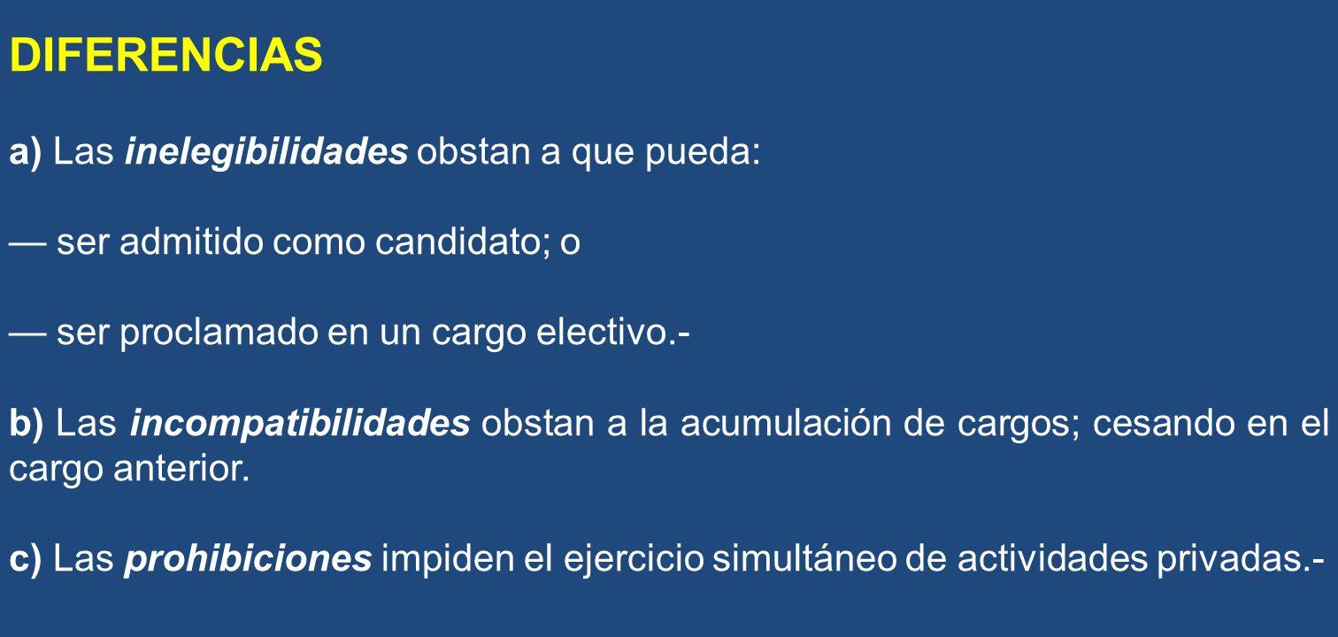 DIFERENCIAS a) Las inelegibilidades obstan a que pueda: ser admitido como candidato; o ser proclamado en un cargo electivo.- b) Las incompatibilidades