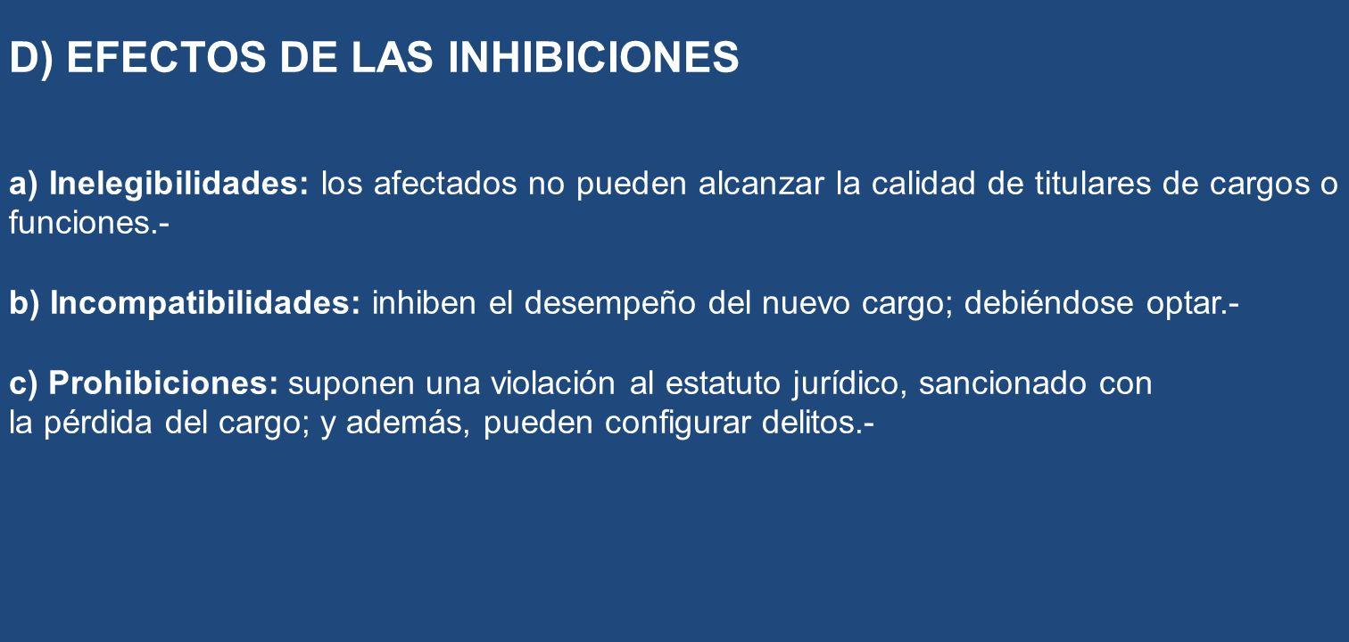 D) EFECTOS DE LAS INHIBICIONES a) Inelegibilidades: los afectados no pueden alcanzar la calidad de titulares de cargos o funciones.- b) Incompatibilid