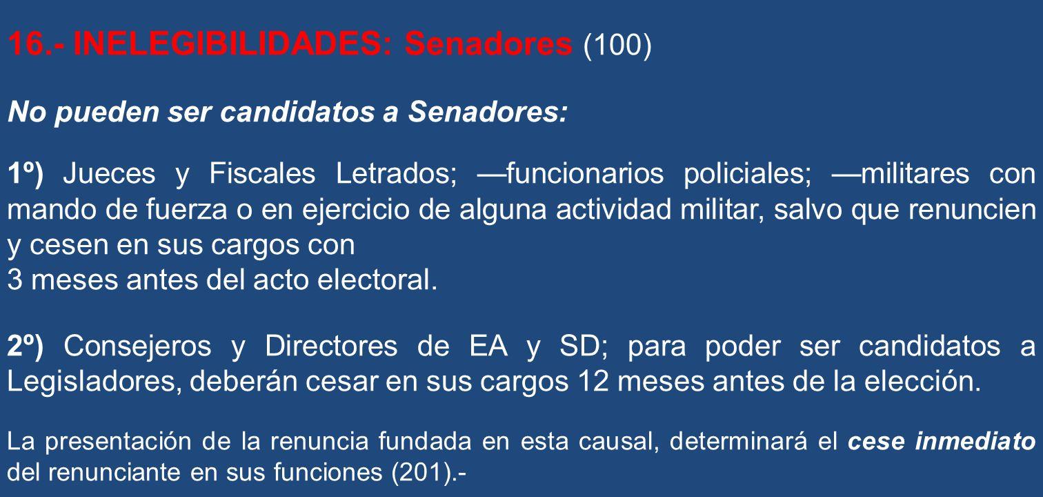 16.- INELEGIBILIDADES: Senadores (100) No pueden ser candidatos a Senadores: 1º) Jueces y Fiscales Letrados; funcionarios policiales; militares con ma