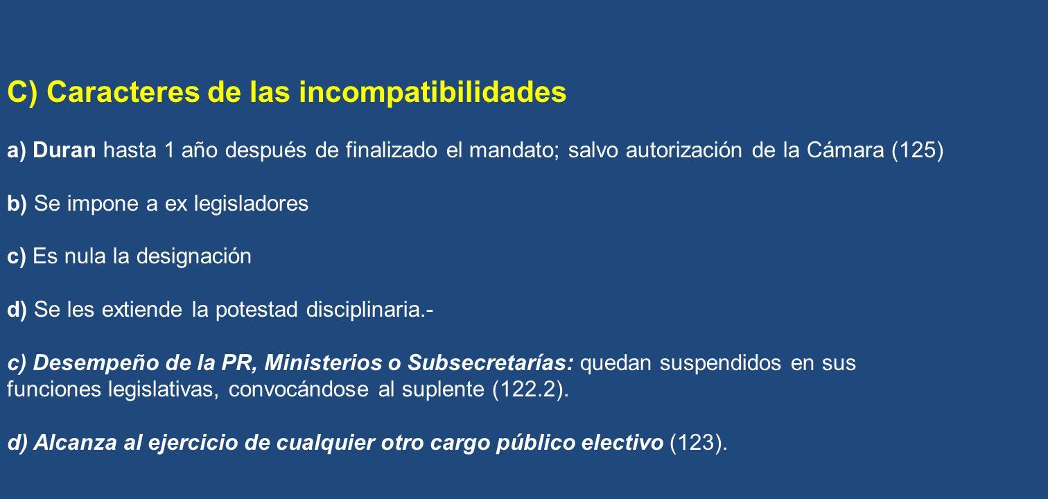C) Caracteres de las incompatibilidades a) Duran hasta 1 año después de finalizado el mandato; salvo autorización de la Cámara (125) b) Se impone a ex