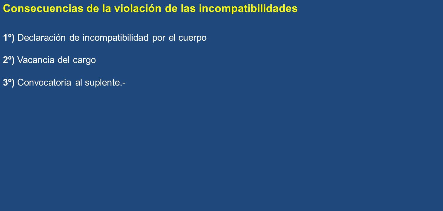Consecuencias de la violación de las incompatibilidades 1º) Declaración de incompatibilidad por el cuerpo 2º) Vacancia del cargo 3º) Convocatoria al s