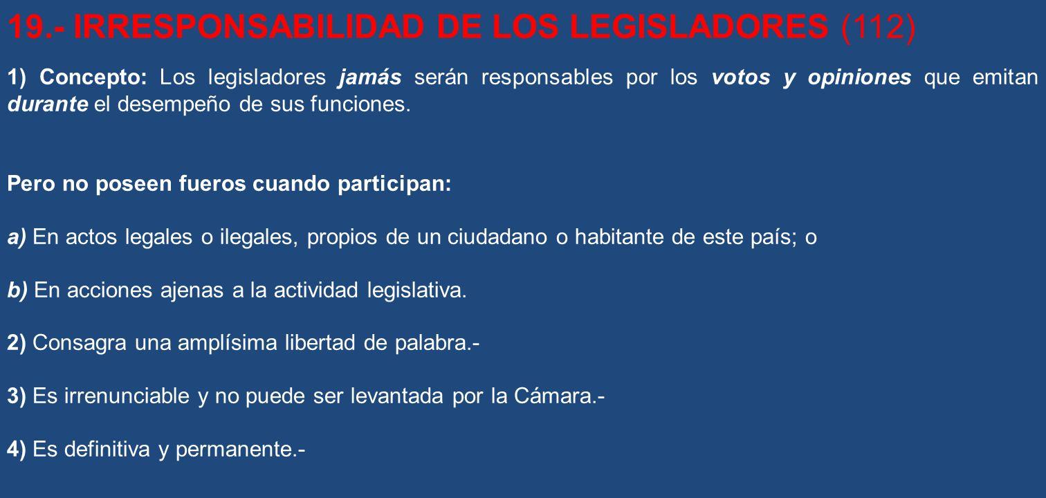 19.- IRRESPONSABILIDAD DE LOS LEGISLADORES (112) 1) Concepto: Los legisladores jamás serán responsables por los votos y opiniones que emitan durante e