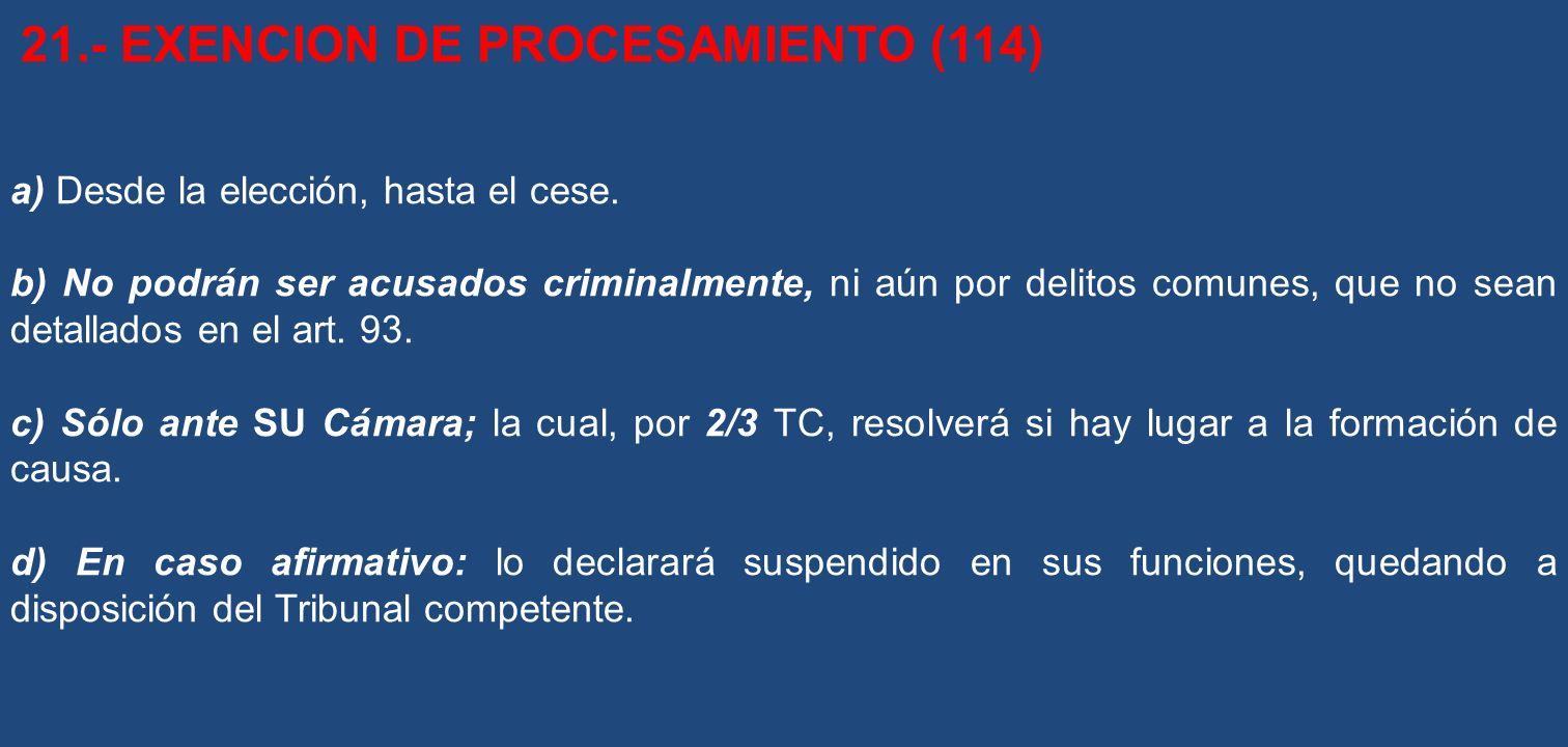 21.- EXENCION DE PROCESAMIENTO (114) a) Desde la elección, hasta el cese. b) No podrán ser acusados criminalmente, ni aún por delitos comunes, que no