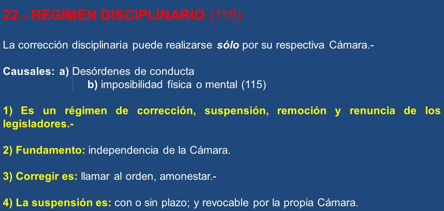 22.- REGIMEN DISCIPLINARIO (115) La corrección disciplinaria puede realizarse sólo por su respectiva Cámara.- Causales: a) Desórdenes de conducta b) i